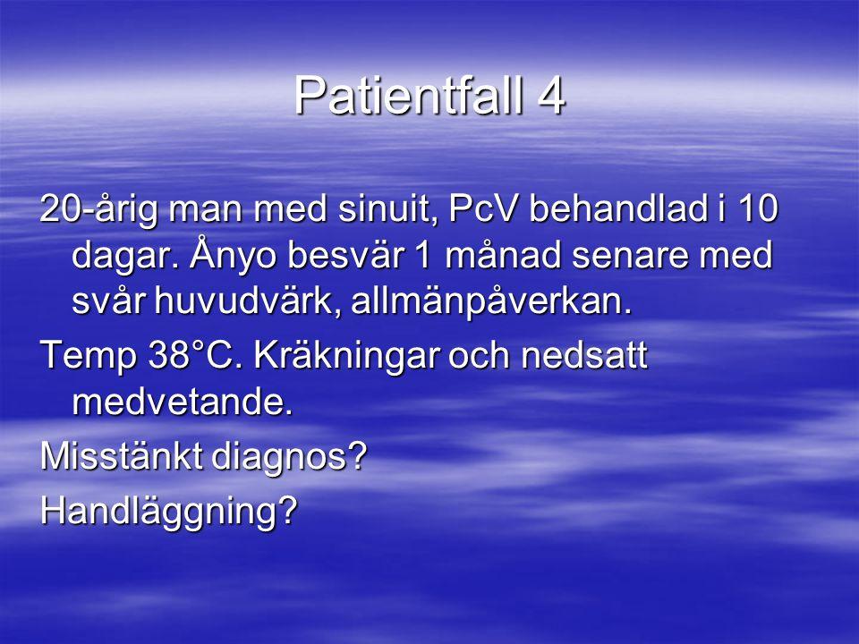 Patientfall 4 20-årig man med sinuit, PcV behandlad i 10 dagar. Ånyo besvär 1 månad senare med svår huvudvärk, allmänpåverkan. Temp 38°C. Kräkningar o