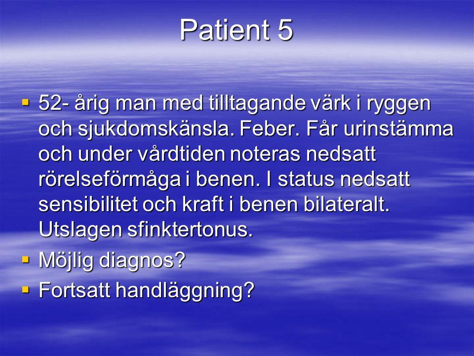 Patient 5  52- årig man med tilltagande värk i ryggen och sjukdomskänsla. Feber. Får urinstämma och under vårdtiden noteras nedsatt rörelseförmåga i