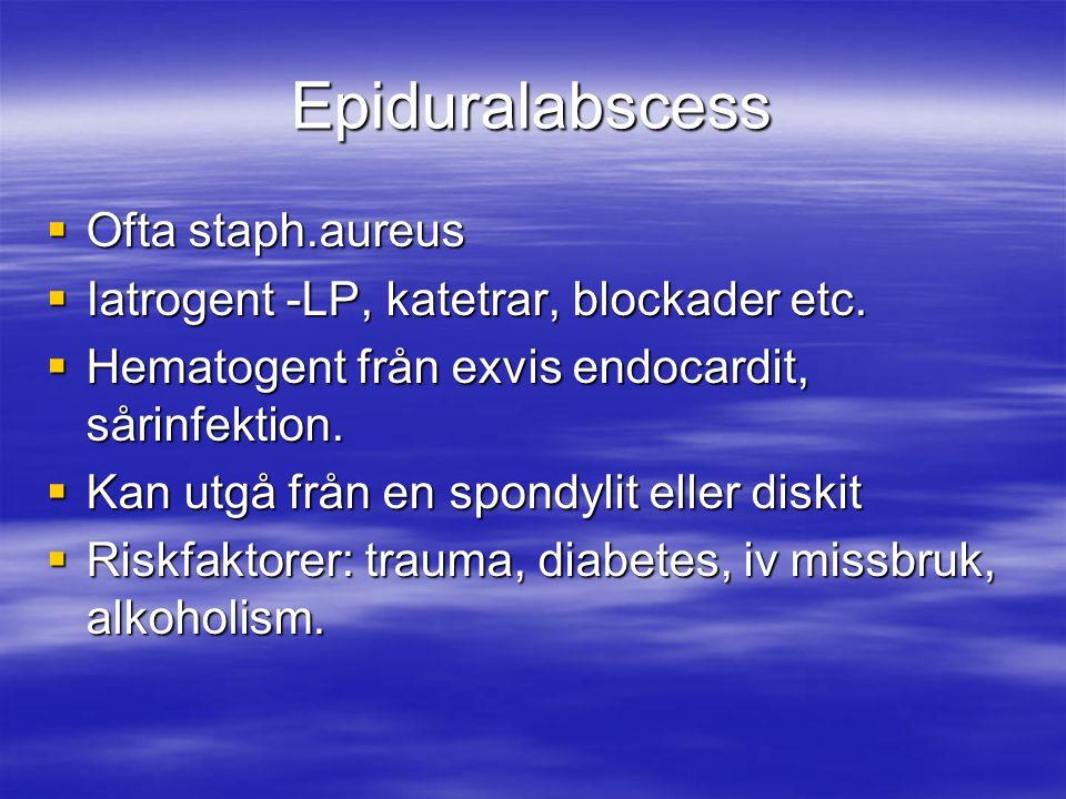 Epiduralabscess  Ofta staph.aureus  Iatrogent -LP, katetrar, blockader etc.  Hematogent från exvis endocardit, sårinfektion.  Kan utgå från en spo
