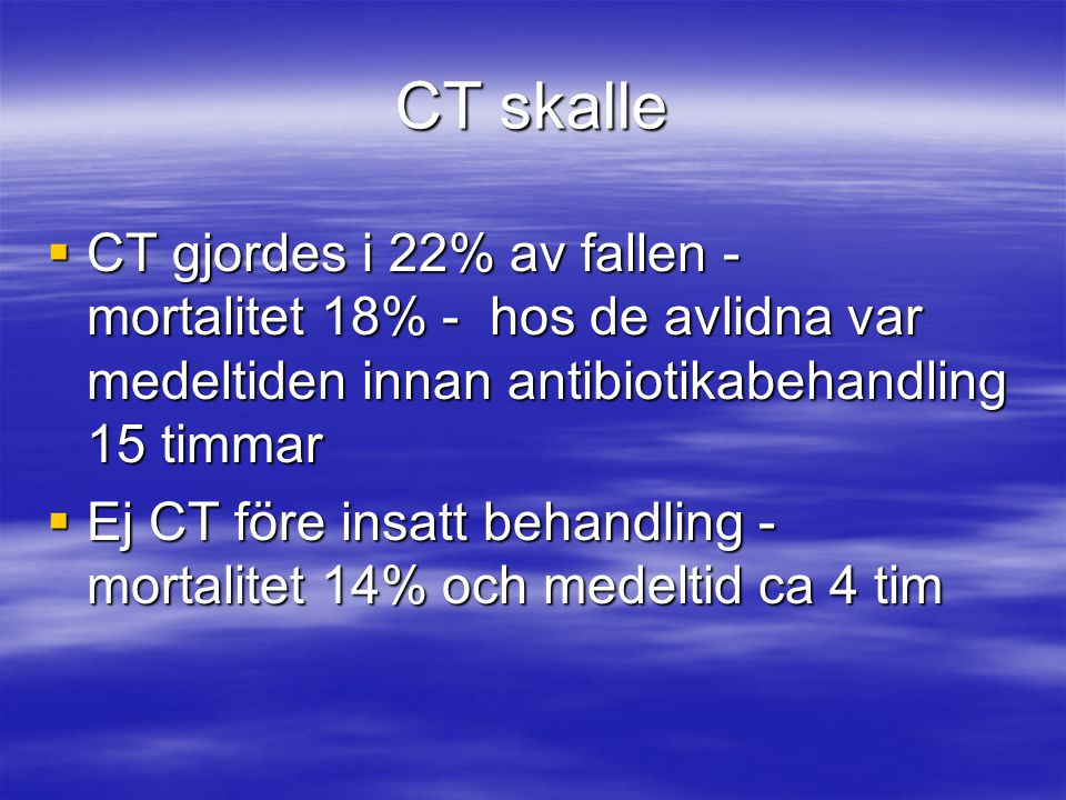 CT skalle  CT gjordes i 22% av fallen - mortalitet 18% - hos de avlidna var medeltiden innan antibiotikabehandling 15 timmar  Ej CT före insatt beha