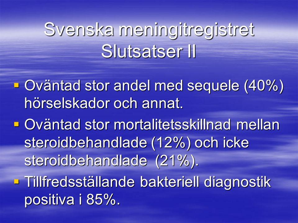 Svenska meningitregistret Slutsatser II  Oväntad stor andel med sequele (40%) hörselskador och annat.  Oväntad stor mortalitetsskillnad mellan stero