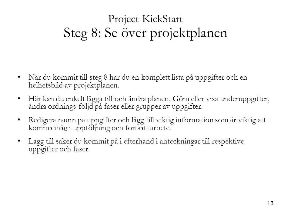 13 Project KickStart Steg 8: Se över projektplanen När du kommit till steg 8 har du en komplett lista på uppgifter och en helhetsbild av projektplanen.