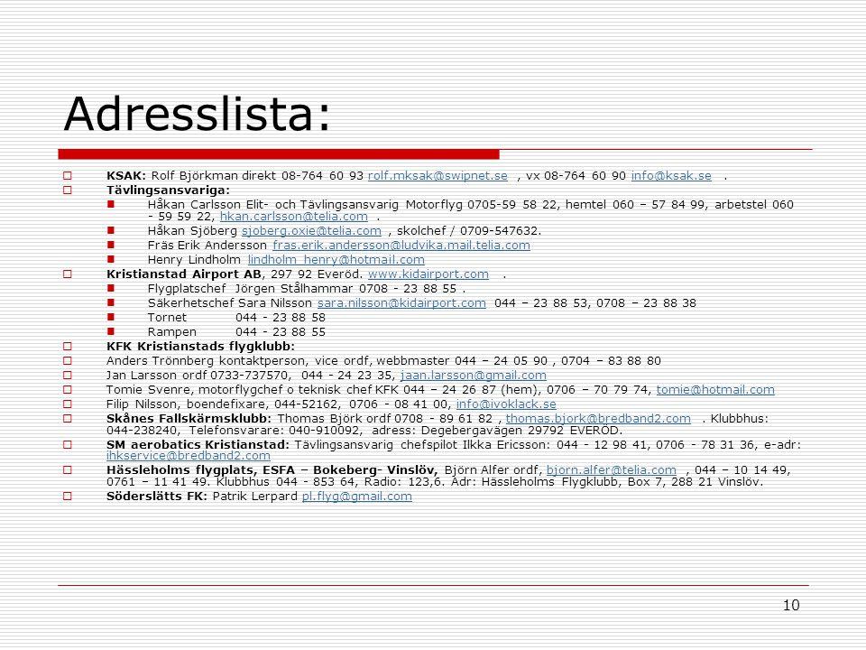 10 Adresslista:  KSAK: Rolf Björkman direkt 08-764 60 93 rolf.mksak@swipnet.se, vx 08-764 60 90 info@ksak.se.rolf.mksak@swipnet.seinfo@ksak.se  Tävlingsansvariga: Håkan Carlsson Elit- och Tävlingsansvarig Motorflyg 0705-59 58 22, hemtel 060 – 57 84 99, arbetstel 060 - 59 59 22, hkan.carlsson@telia.com.hkan.carlsson@telia.com Håkan Sjöberg sjoberg.oxie@telia.com, skolchef / 0709-547632.sjoberg.oxie@telia.com Fräs Erik Andersson fras.erik.andersson@ludvika.mail.telia.comfras.erik.andersson@ludvika.mail.telia.com Henry Lindholm lindholm_henry@hotmail.comlindholm_henry@hotmail.com  Kristianstad Airport AB, 297 92 Everöd.