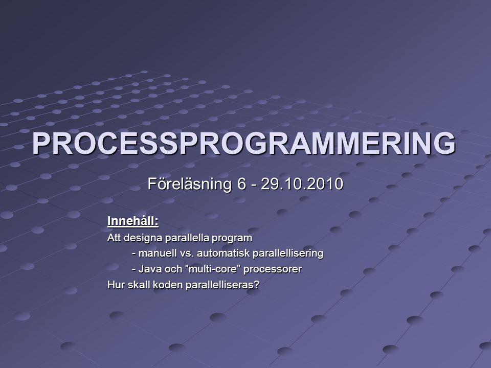 """PROCESSPROGRAMMERING Föreläsning 6 - 29.10.2010 Innehåll: Att designa parallella program - manuell vs. automatisk parallellisering - Java och """"multi-"""