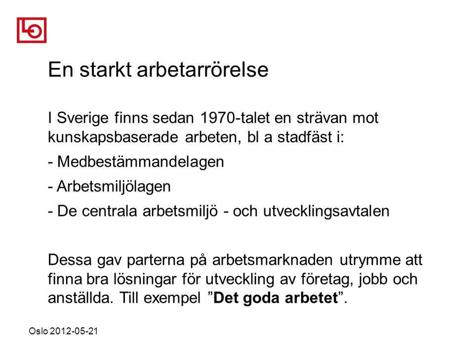 Oslo 2012-05-21 En starkt arbetarrörelse I Sverige finns sedan 1970-talet en strävan mot kunskapsbaserade arbeten, bl a stadfäst i: - Medbestämmandelagen - Arbetsmiljölagen - De centrala arbetsmiljö - och utvecklingsavtalen Dessa gav parterna på arbetsmarknaden utrymme att finna bra lösningar för utveckling av företag, jobb och anställda.
