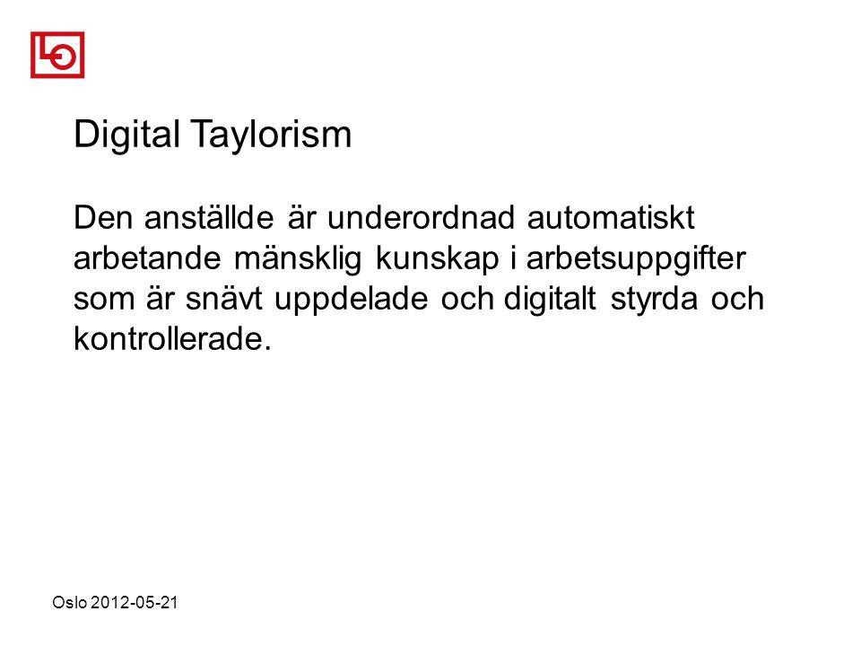 Oslo 2012-05-21 Digital Taylorism Den anställde är underordnad automatiskt arbetande mänsklig kunskap i arbetsuppgifter som är snävt uppdelade och digitalt styrda och kontrollerade.