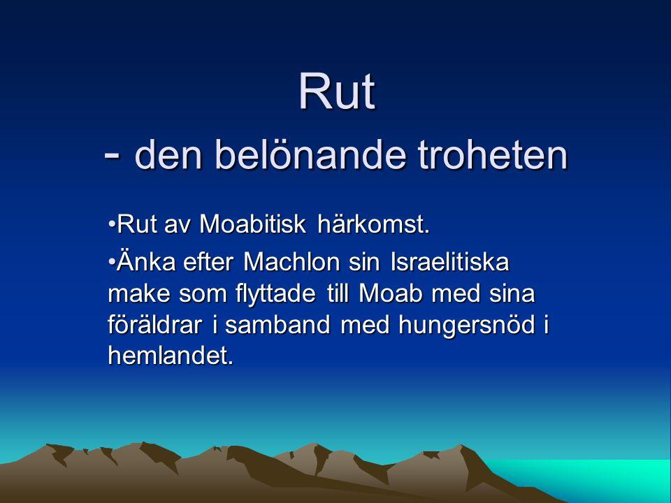 Rut - den belönande troheten Rut av Moabitisk härkomst.Rut av Moabitisk härkomst. Änka efter Machlon sin Israelitiska make som flyttade till Moab med