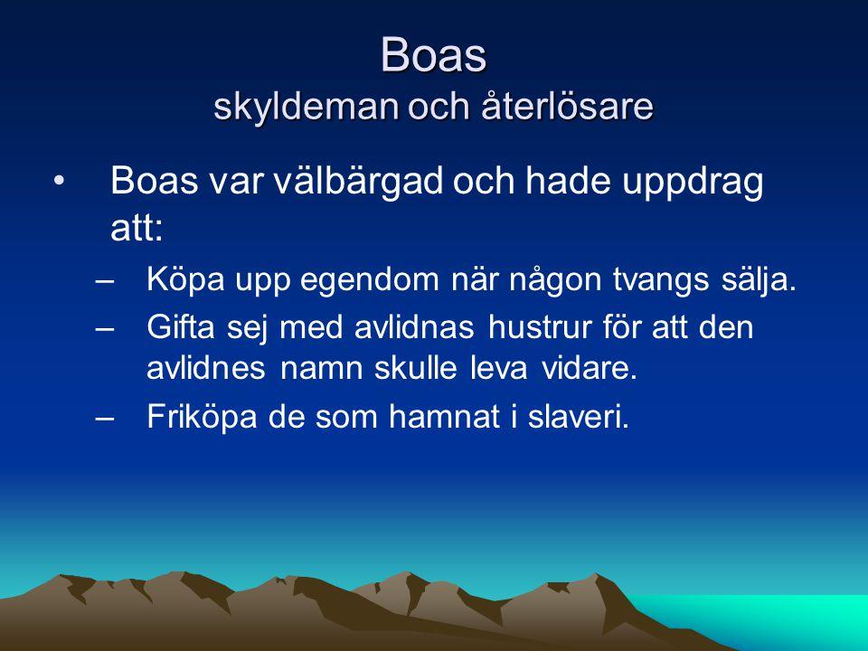 Boas skyldeman och återlösare Boas var välbärgad och hade uppdrag att: –Köpa upp egendom när någon tvangs sälja.
