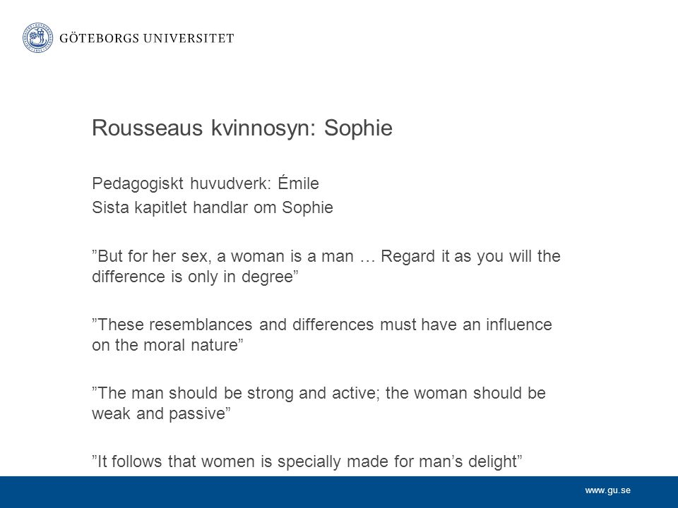 "www.gu.se Rousseaus kvinnosyn: Sophie Pedagogiskt huvudverk: Émile Sista kapitlet handlar om Sophie ""But for her sex, a woman is a man … Regard it as"