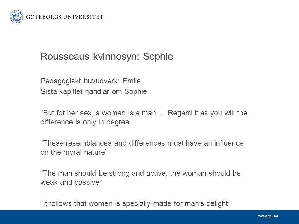 www.gu.se Rousseaus kvinnosyn Grundar sig på olikheter i respektive köns natur Mannen är stark och aktiv – kvinnan svag och passiv Mannen är förnuftig – kvinnan kokett och känslosam De utgör komplement för varandra Mannen ska styra men kvinnan är nödvändigt stöd Kvinnlig makt grundar sig i kvinnans sensualitet