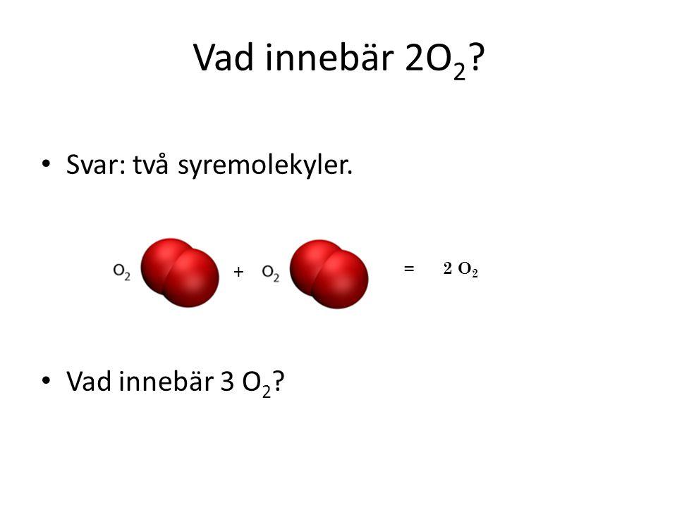 Svar: två syremolekyler. Vad innebär 3 O 2 ? + = 2 O 2 Vad innebär 2O 2 ?