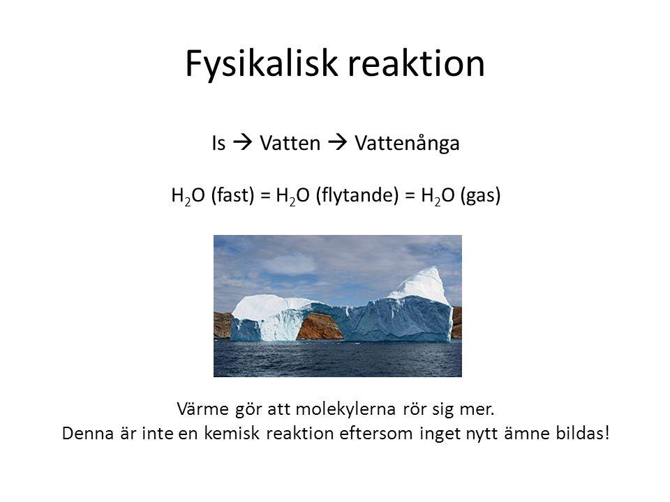 Fysikalisk reaktion Is  Vatten  Vattenånga H 2 O (fast) = H 2 O (flytande) = H 2 O (gas) Värme gör att molekylerna rör sig mer. Denna är inte en kem