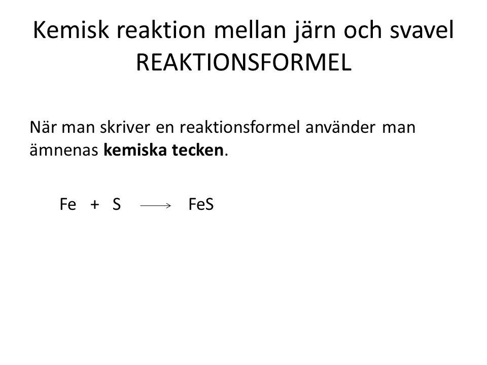 När man skriver en reaktionsformel använder man ämnenas kemiska tecken. Fe + S FeS Kemisk reaktion mellan järn och svavel REAKTIONSFORMEL