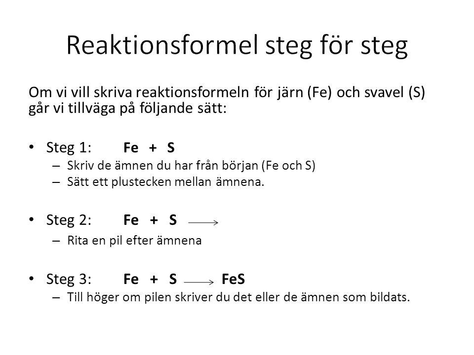 Om vi vill skriva reaktionsformeln för järn (Fe) och svavel (S) går vi tillväga på följande sätt: Steg 1: Fe + S – Skriv de ämnen du har från början (