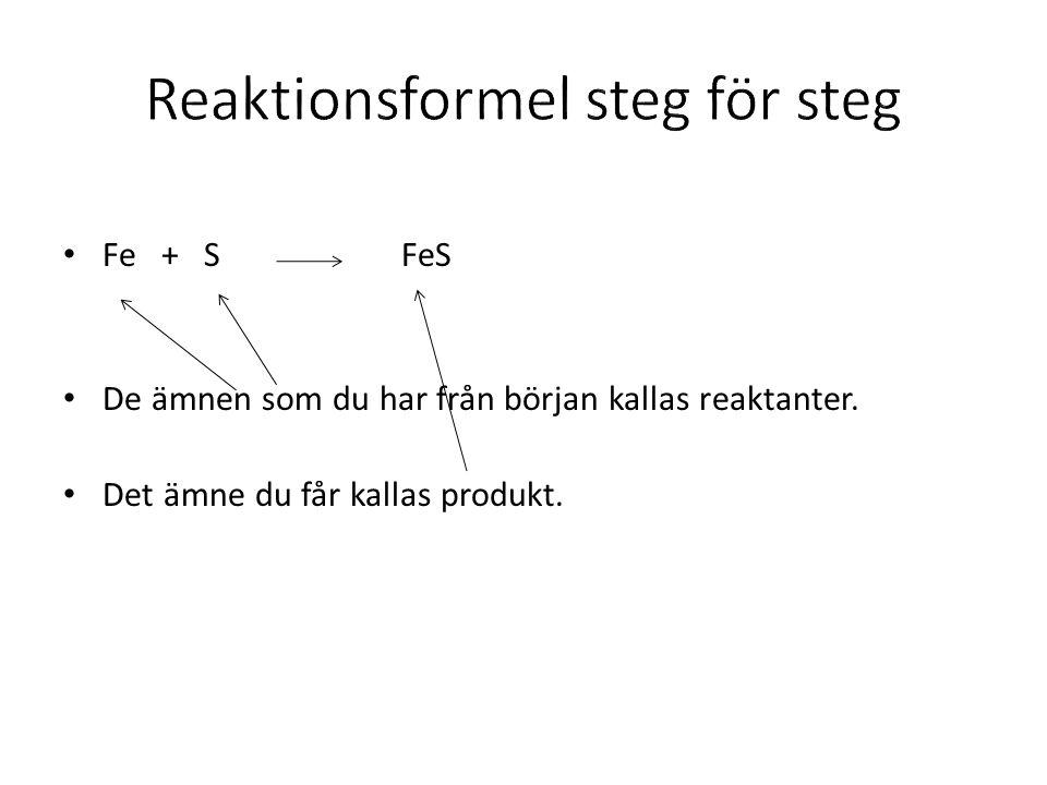 Fe + S FeS De ämnen som du har från början kallas reaktanter. Det ämne du får kallas produkt.