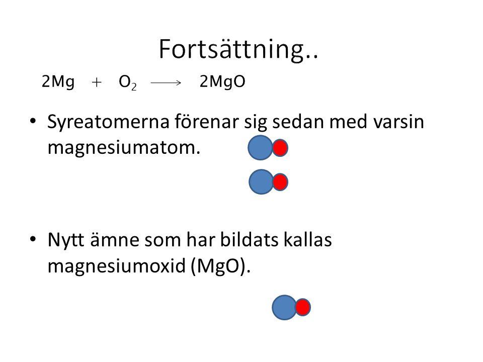 Syreatomerna förenar sig sedan med varsin magnesiumatom. Nytt ämne som har bildats kallas magnesiumoxid (MgO). 2Mg + O 2 2MgO