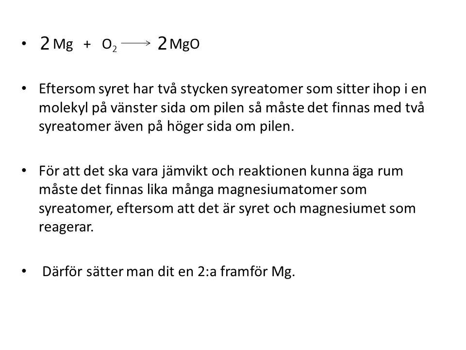 Mg + O 2 MgO Eftersom syret har två stycken syreatomer som sitter ihop i en molekyl på vänster sida om pilen så måste det finnas med två syreatomer äv