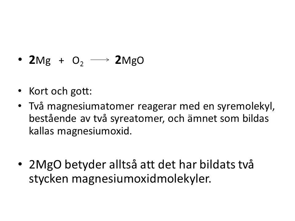 2 Mg + O 2 2 MgO Kort och gott: Två magnesiumatomer reagerar med en syremolekyl, bestående av två syreatomer, och ämnet som bildas kallas magnesiumoxi
