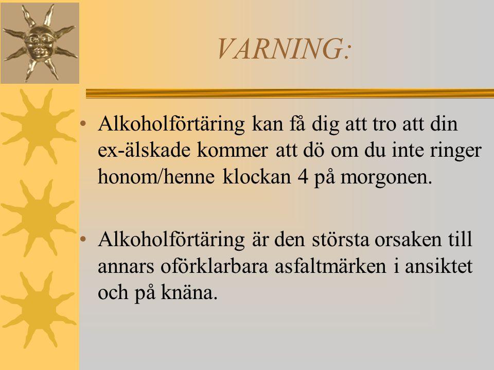 VARNING: Alkoholanvändande kan orsaka fantasier om att du är hårdare,häftigare, snabbare och ser bättre ut än alla andra människor.