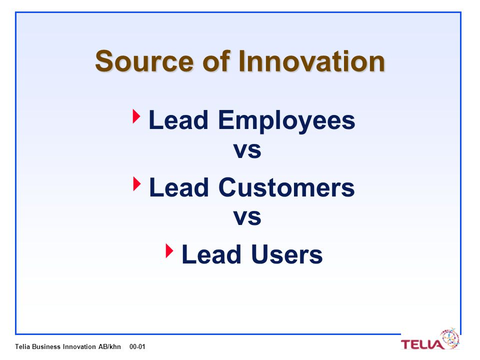 Telia Business Innovation AB/khn 00-01 Source of Innovation  Lead Employees vs  Lead Customers vs  Lead Users