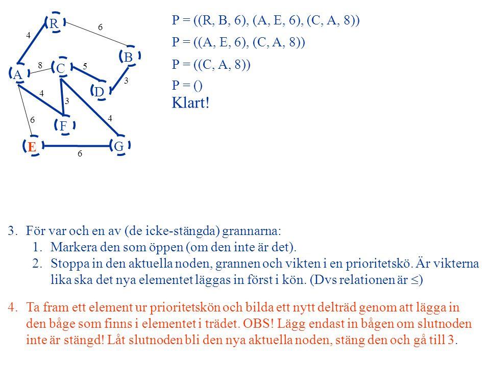 A R B F C D E G 4 6 8 5 3 4 3 4 6 6 P = ((C, A, 8)) P = ((R, B, 6), (A, E, 6), (C, A, 8)) P = ((A, E, 6), (C, A, 8)) P = () 4.Ta fram ett element ur p