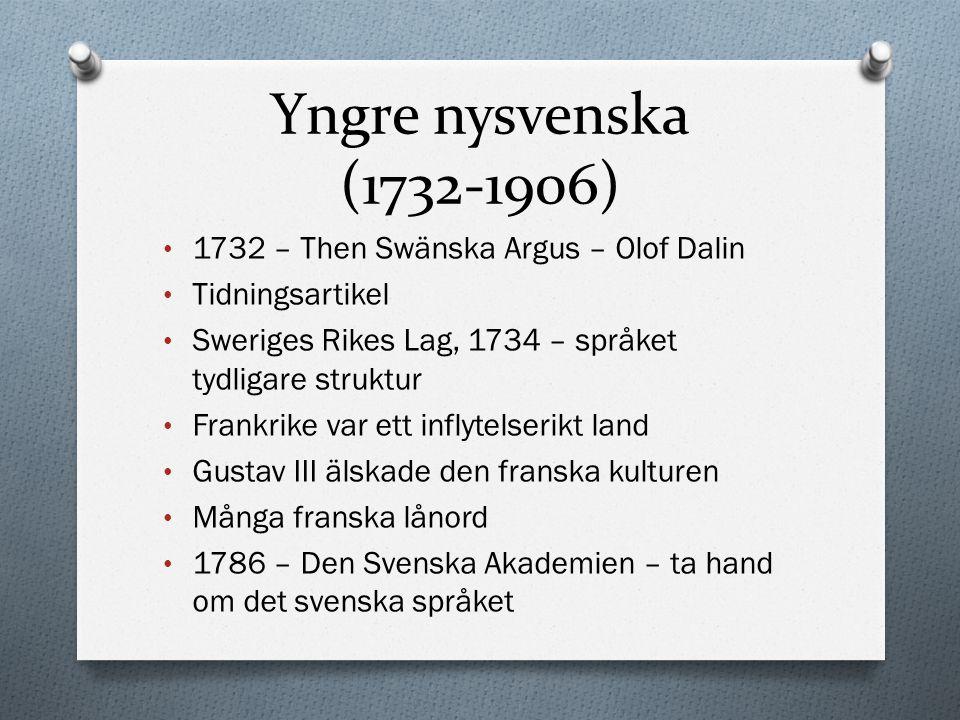 Yngre nysvenska (1732-1906) 1732 – Then Swänska Argus – Olof Dalin Tidningsartikel Sweriges Rikes Lag, 1734 – språket tydligare struktur Frankrike var