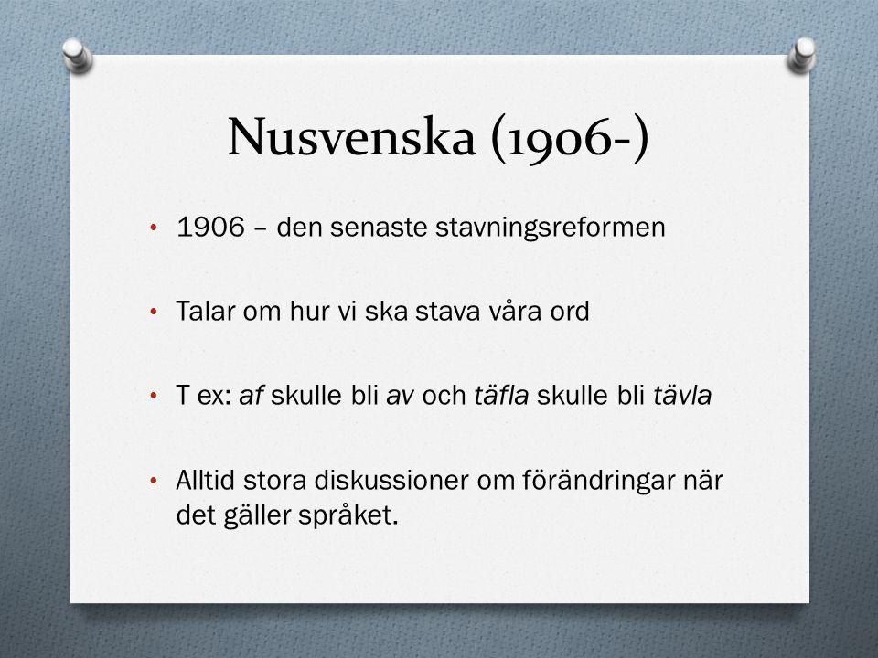 Nusvenska (1906-) 1906 – den senaste stavningsreformen Talar om hur vi ska stava våra ord T ex: af skulle bli av och täfla skulle bli tävla Alltid sto