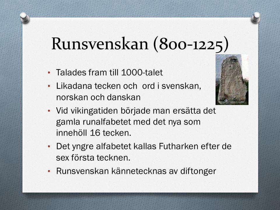 Runsvenskan (800-1225) Talades fram till 1000-talet Likadana tecken och ord i svenskan, norskan och danskan Vid vikingatiden började man ersätta det g
