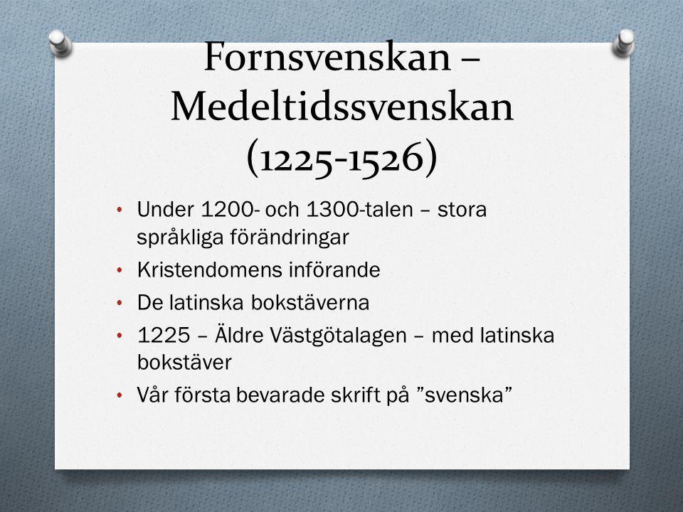 Fornsvenskan – Medeltidssvenskan (1225-1526) Under 1200- och 1300-talen – stora språkliga förändringar Kristendomens införande De latinska bokstäverna