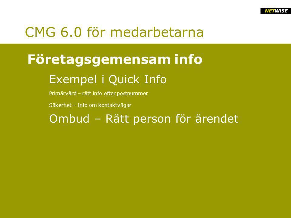CMG 6.0 för medarbetarna Exempel i Quick Info Primärvård – rätt info efter postnummer Säkerhet – Info om kontaktvägar Ombud – Rätt person för ärendet Företagsgemensam info