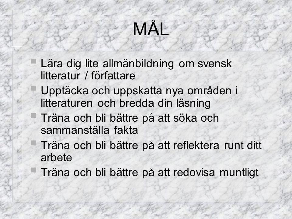 MÅL  Lära dig lite allmänbildning om svensk litteratur / författare  Upptäcka och uppskatta nya områden i litteraturen och bredda din läsning  Träna och bli bättre på att söka och sammanställa fakta  Träna och bli bättre på att reflektera runt ditt arbete  Träna och bli bättre på att redovisa muntligt