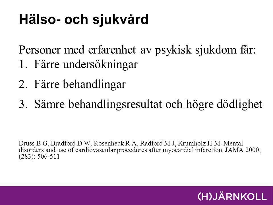 Hälso- och sjukvård Personer med erfarenhet av psykisk sjukdom får: 1.Färre undersökningar 2.Färre behandlingar 3.Sämre behandlingsresultat och högre dödlighet Druss B G, Bradford D W, Rosenheck R A, Radford M J, Krumholz H M.
