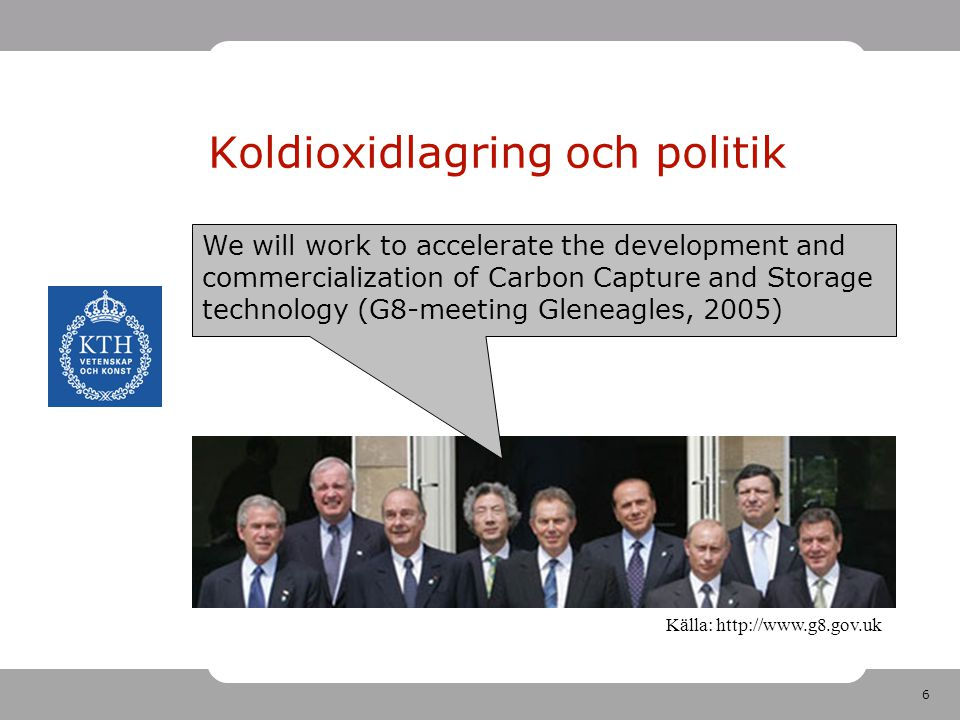 6 Koldioxidlagring och politik We will work to accelerate the development and commercialization of Carbon Capture and Storage technology (G8-meeting Gleneagles, 2005) Källa: http://www.g8.gov.uk