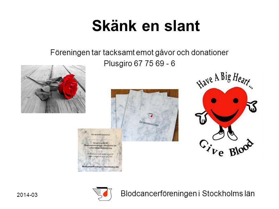 2014-03 Blodcancerföreningen i Stockholms län Skänk en slant Föreningen tar tacksamt emot gåvor och donationer Plusgiro 67 75 69 - 6