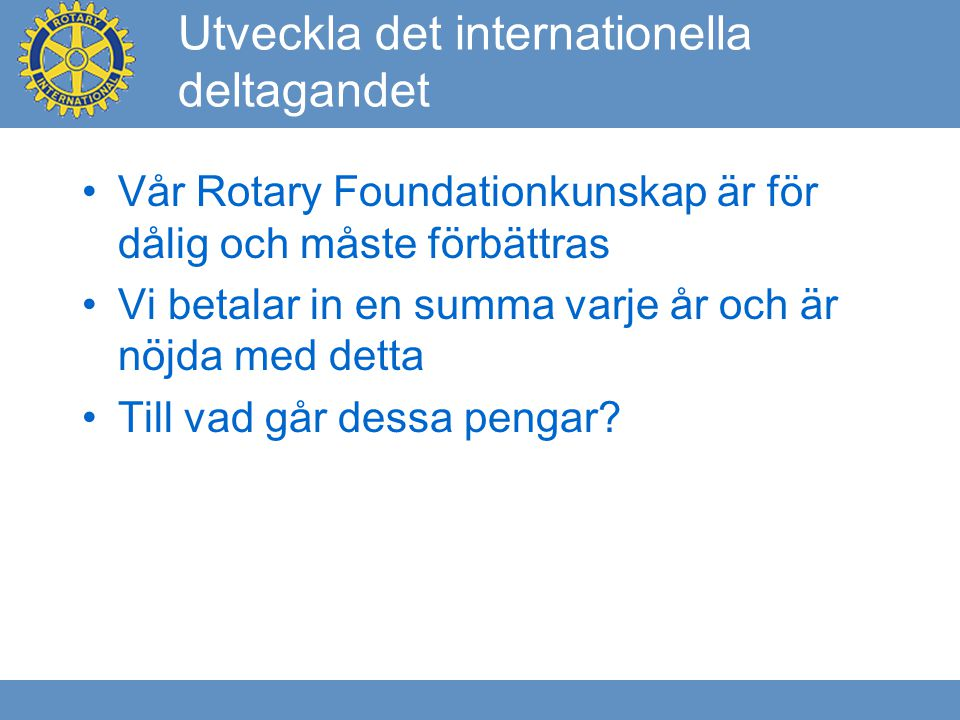 Utveckla det internationella deltagandet Vår Rotary Foundationkunskap är för dålig och måste förbättras Vi betalar in en summa varje år och är nöjda med detta Till vad går dessa pengar