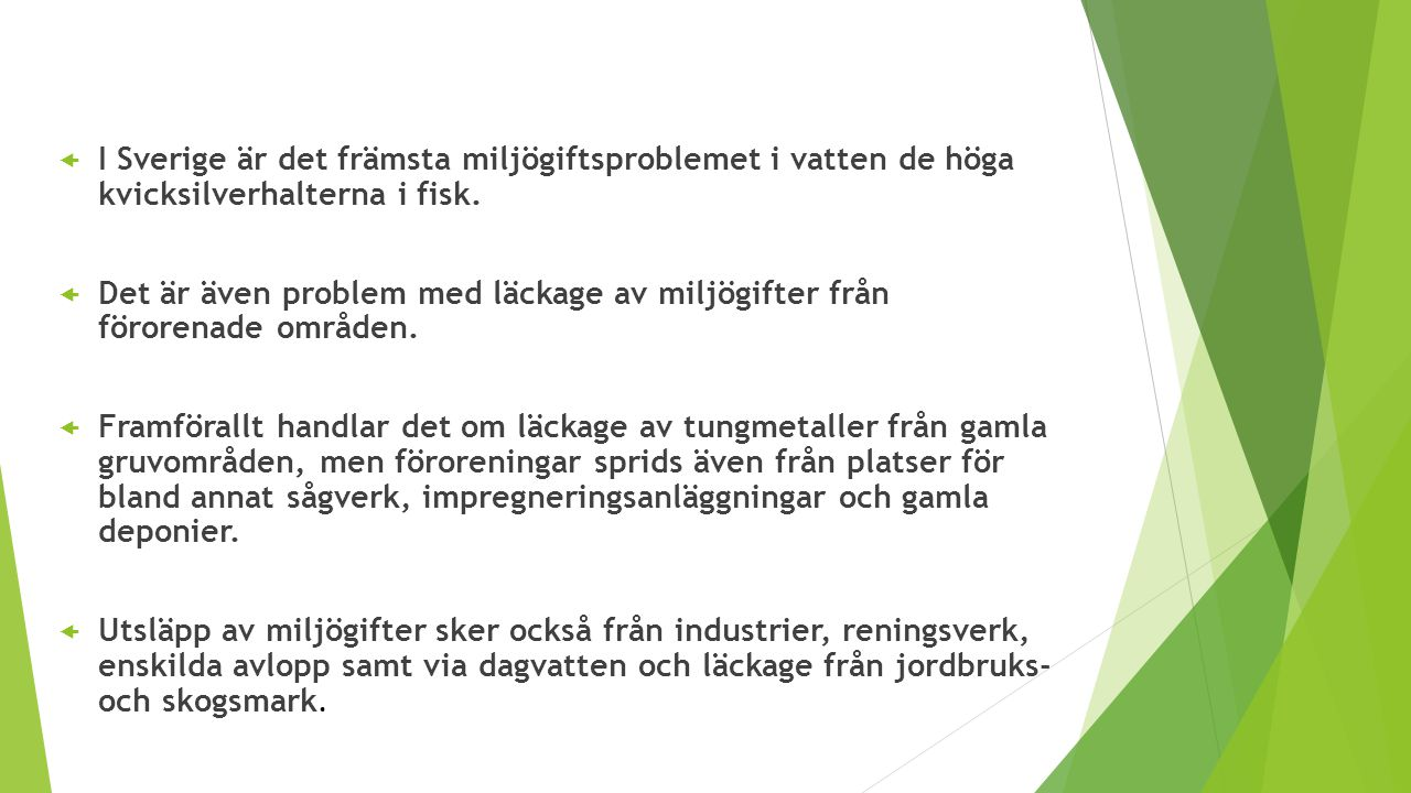  I Sverige är det främsta miljögiftsproblemet i vatten de höga kvicksilverhalterna i fisk.  Det är även problem med läckage av miljögifter från föro