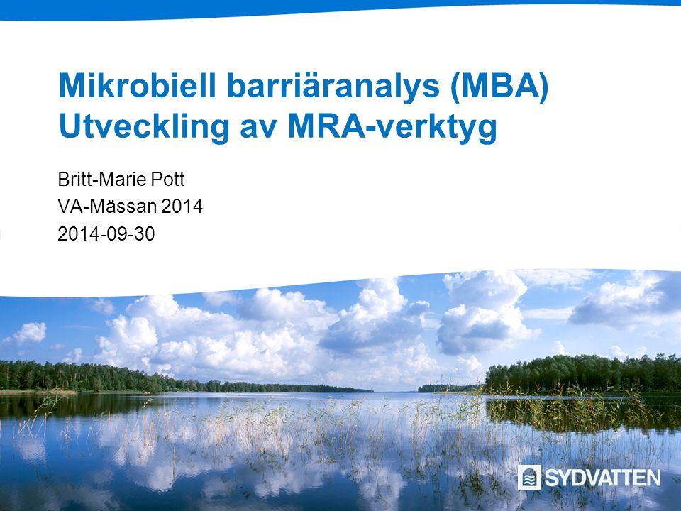 Mikrobiell barriäranalys (MBA) Utveckling av MRA-verktyg Britt-Marie Pott VA-Mässan 2014 2014-09-30