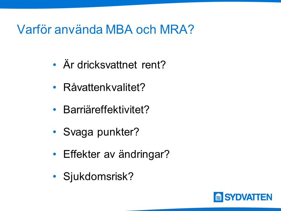 Varför använda MBA och MRA? Är dricksvattnet rent? Råvattenkvalitet? Barriäreffektivitet? Svaga punkter? Effekter av ändringar? Sjukdomsrisk?