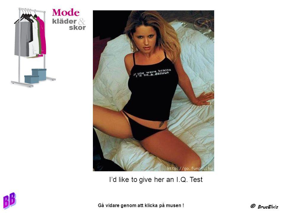 ® BrucElvis Gå vidare genom att klicka på musen ! I'd like to give her an I.Q. Test
