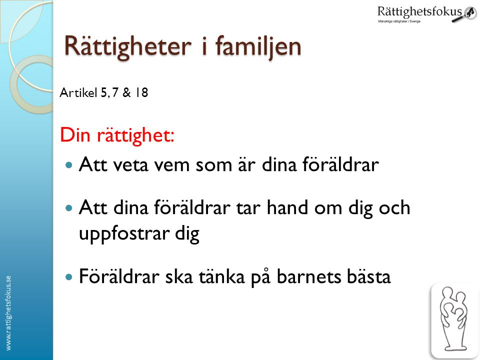www.rattighetsfokus.se Rättigheter i familjen Artikel 9 Din rättighet: Barn har rätt att träffa båda sina föräldrar ◦ Om det inte är farligt för barnet ◦ Även om de bor i olika länder ◦ Vid skilsmässa ska man tänka på barnets bästa