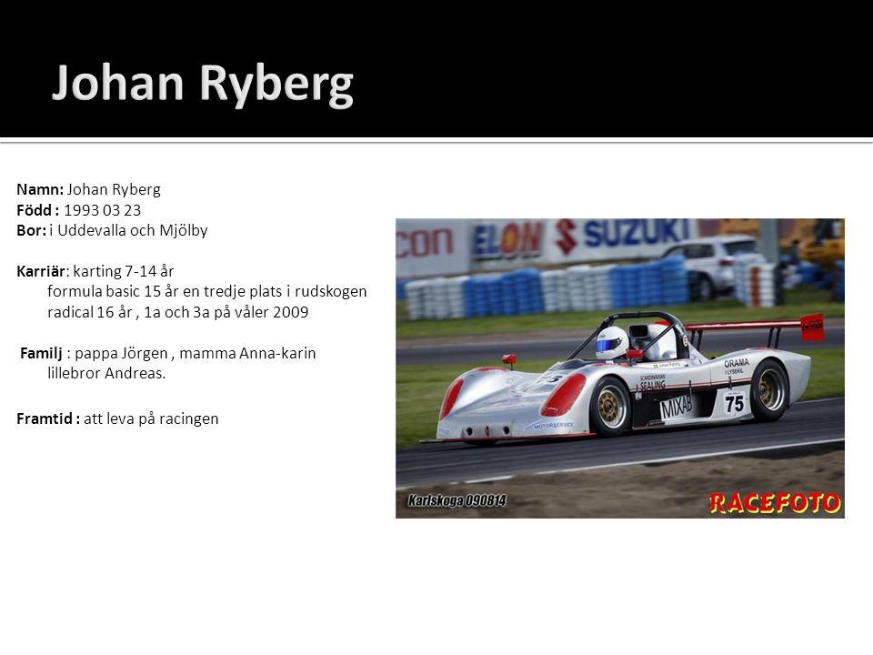 Namn: Johan Ryberg Född : 1993 03 23 Bor: i Uddevalla och Mjölby Karriär: karting 7-14 år formula basic 15 år en tredje plats i rudskogen radical 16 å