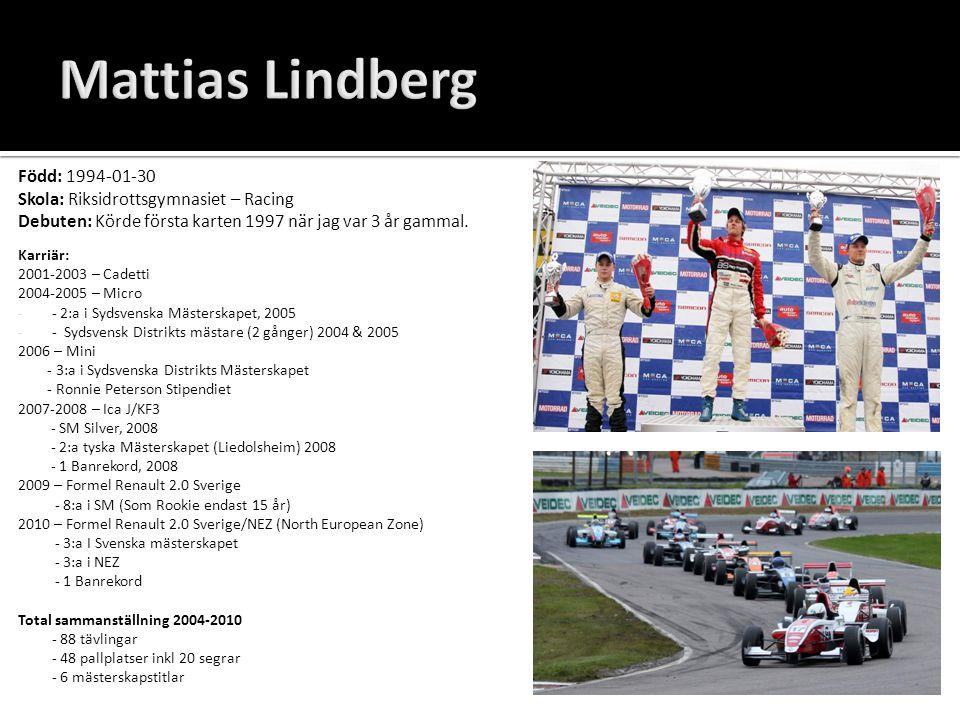 Mattias Lindberg Född: 1994-01-30 Skola: Riksidrottsgymnasiet – Racing Debuten: Körde första karten 1997 när jag var 3 år gammal. Karriär: 2001-2003 –
