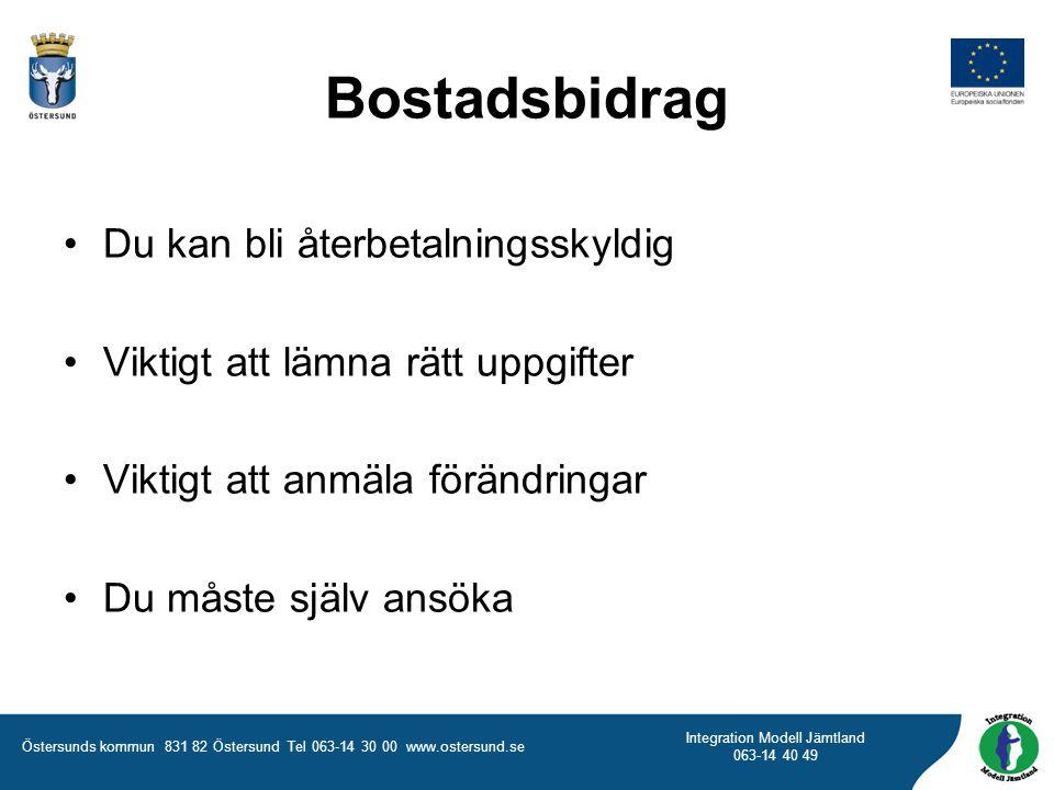 Östersunds kommun 831 82 Östersund Tel 063-14 30 00 www.ostersund.se Integration Modell Jämtland 063-14 40 49 Du kan bli återbetalningsskyldig Viktigt att lämna rätt uppgifter Viktigt att anmäla förändringar Du måste själv ansöka Bostadsbidrag