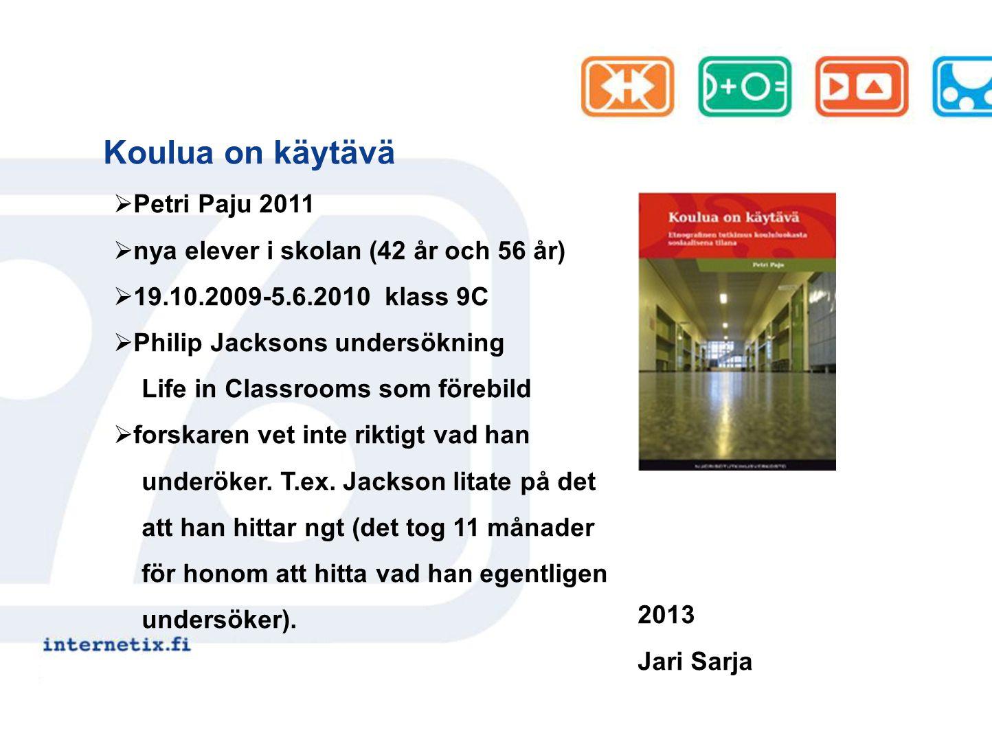 Koulua on käytävä 2013 Jari Sarja  Petri Paju 2011  nya elever i skolan (42 år och 56 år)  19.10.2009-5.6.2010 klass 9C  Philip Jacksons undersökning Life in Classrooms som förebild  forskaren vet inte riktigt vad han underöker.