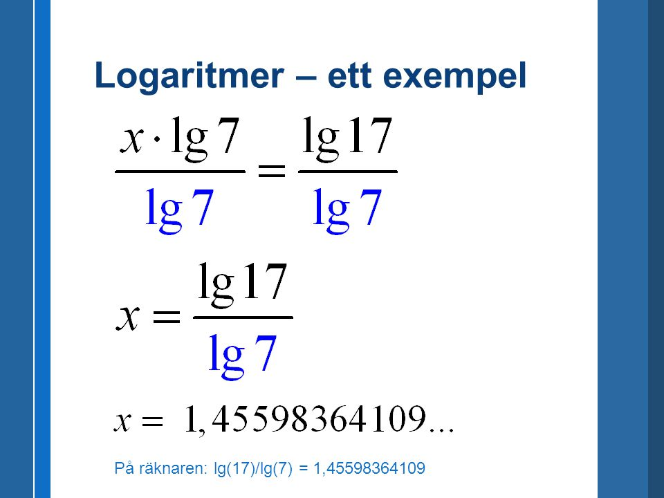 På räknaren: lg(17)/lg(7) = 1,45598364109 Logaritmer – ett exempel