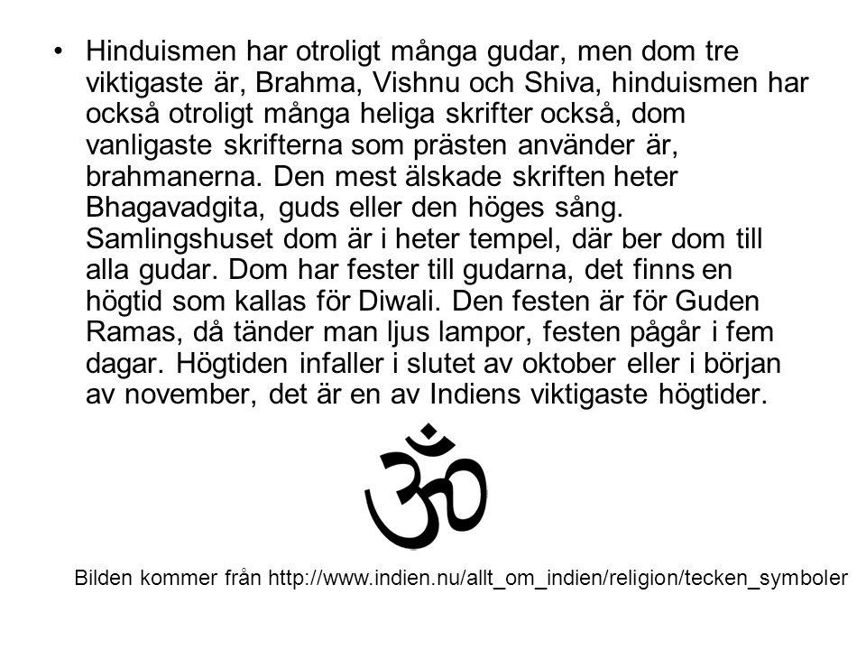 Hinduismen har otroligt många gudar, men dom tre viktigaste är, Brahma, Vishnu och Shiva, hinduismen har också otroligt många heliga skrifter också, d