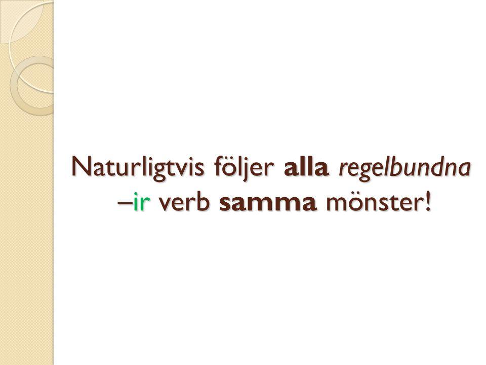 Naturligtvis följer alla regelbundna –ir verb samma mönster!