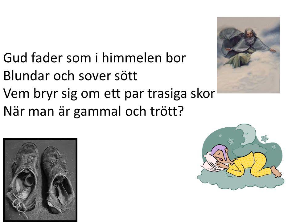 Gud fader som i himmelen bor Blundar och sover sött Vem bryr sig om ett par trasiga skor När man är gammal och trött?