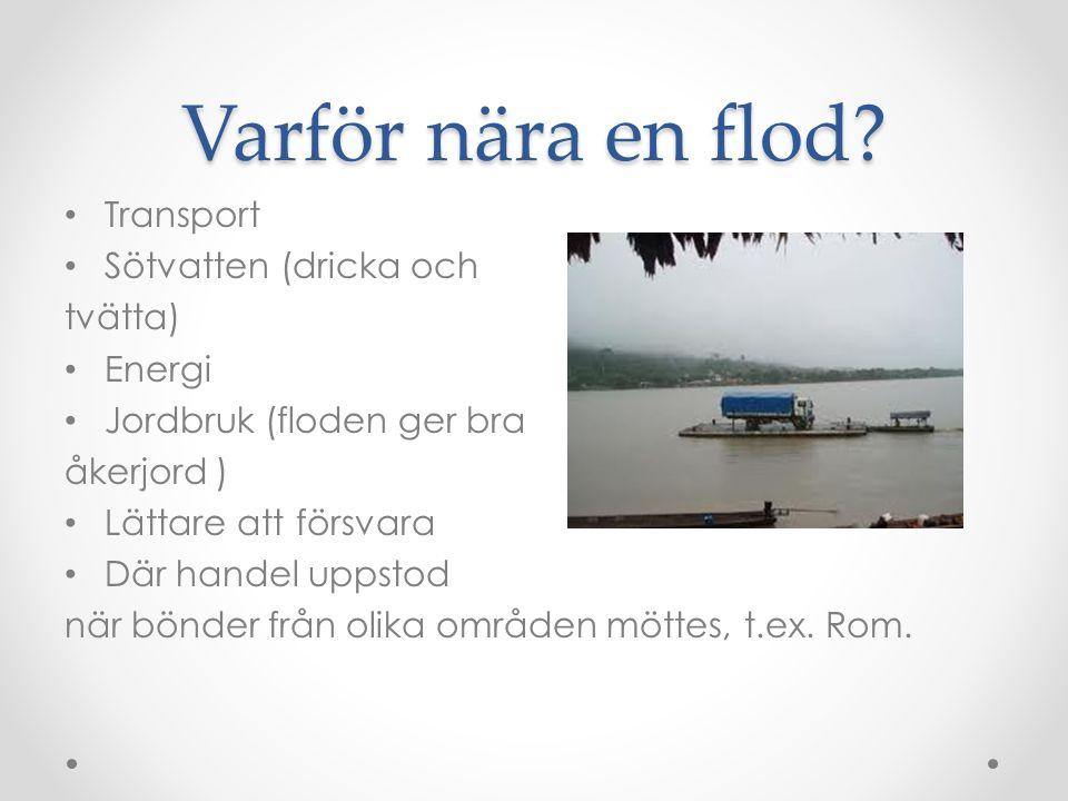 Varför nära en flod? Transport Sötvatten (dricka och tvätta) Energi Jordbruk (floden ger bra åkerjord ) Lättare att försvara Där handel uppstod när bö