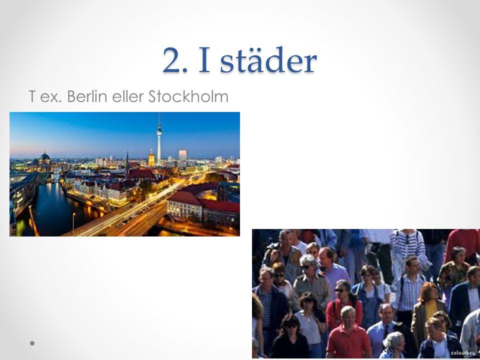 2. I städer T ex. Berlin eller Stockholm